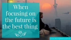 Facing Fears Blog on when focusing on the present moment is not a good idea